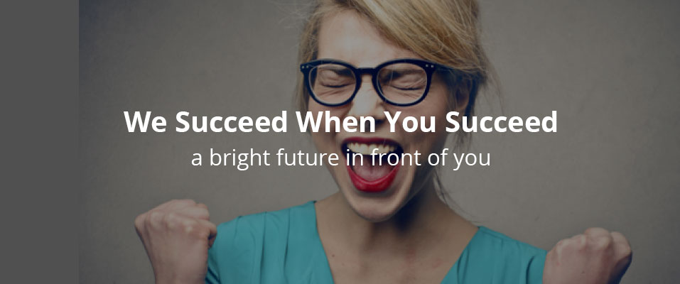 We Succeed When You Succeed - a bright future in front of you